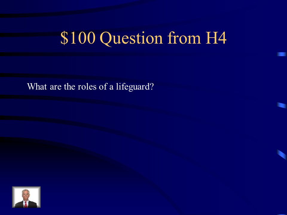 $100 Question from H4 What are the roles of a lifeguard?