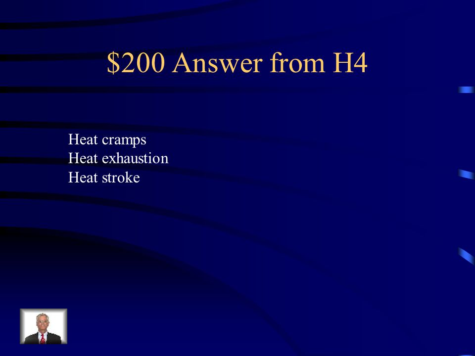 $200 Answer from H4 Heat cramps Heat exhaustion Heat stroke