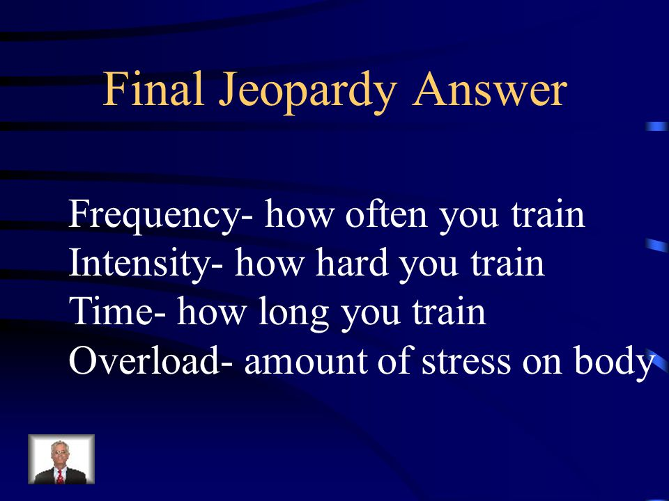 Final Jeopardy What are the principles of fitness training? Frequency Intensity Time Overload