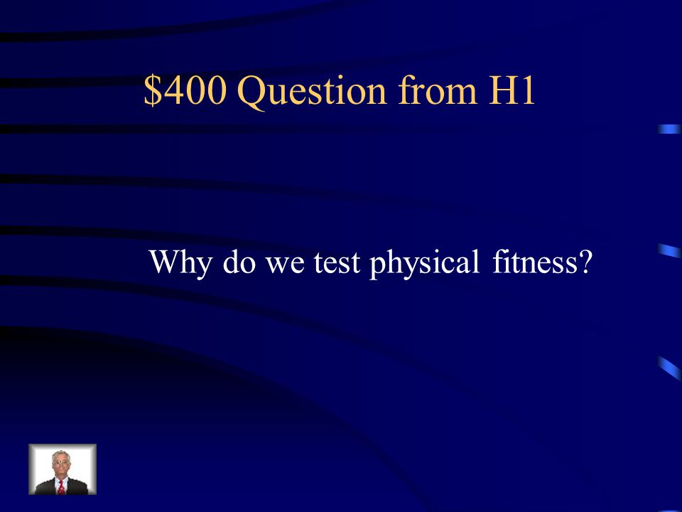 $400 Question from H1 Why do we test physical fitness?