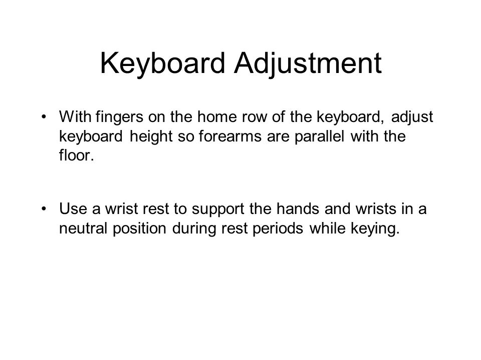 Keyboard Adjustment With fingers on the home row of the keyboard, adjust keyboard height so forearms are parallel with the floor. Use a wrist rest to