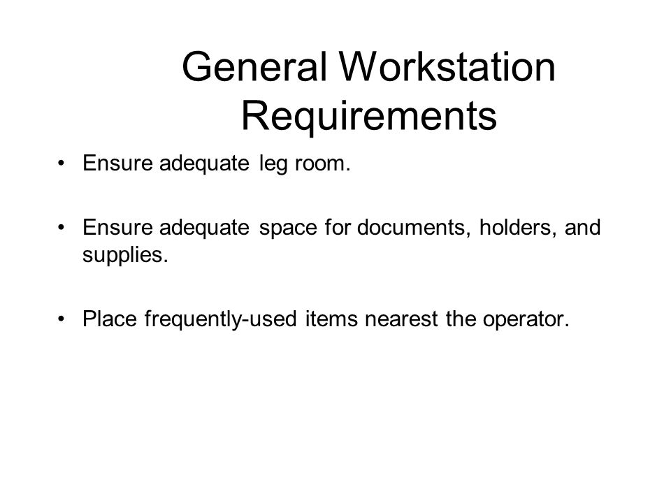 General Workstation Requirements Ensure adequate leg room. Ensure adequate space for documents, holders, and supplies. Place frequently-used items nea