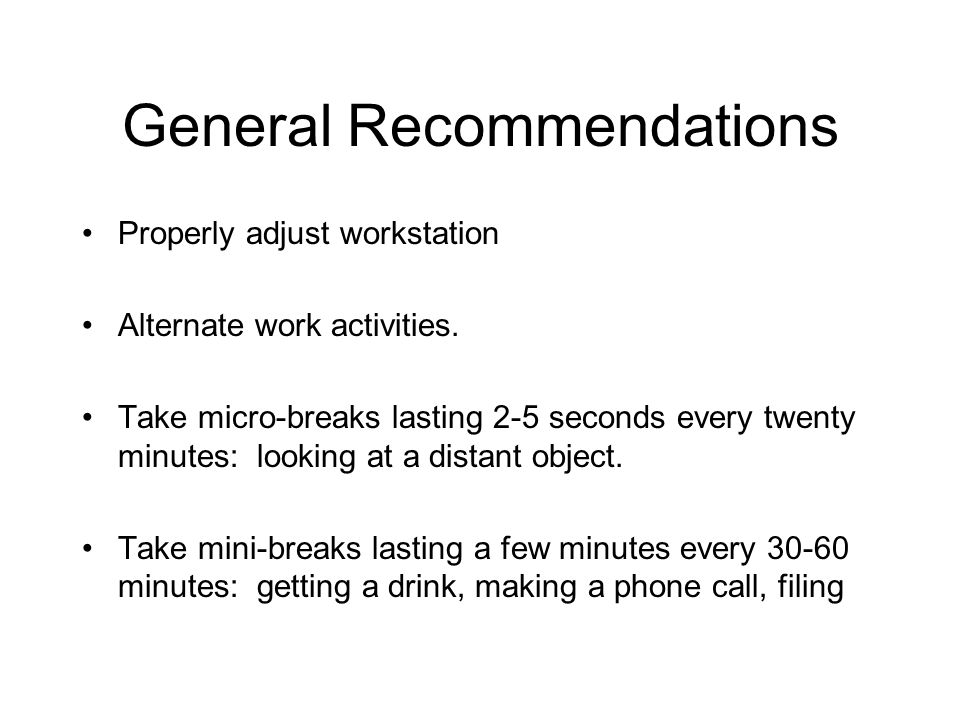 General Recommendations Properly adjust workstation Alternate work activities. Take micro-breaks lasting 2-5 seconds every twenty minutes: looking at
