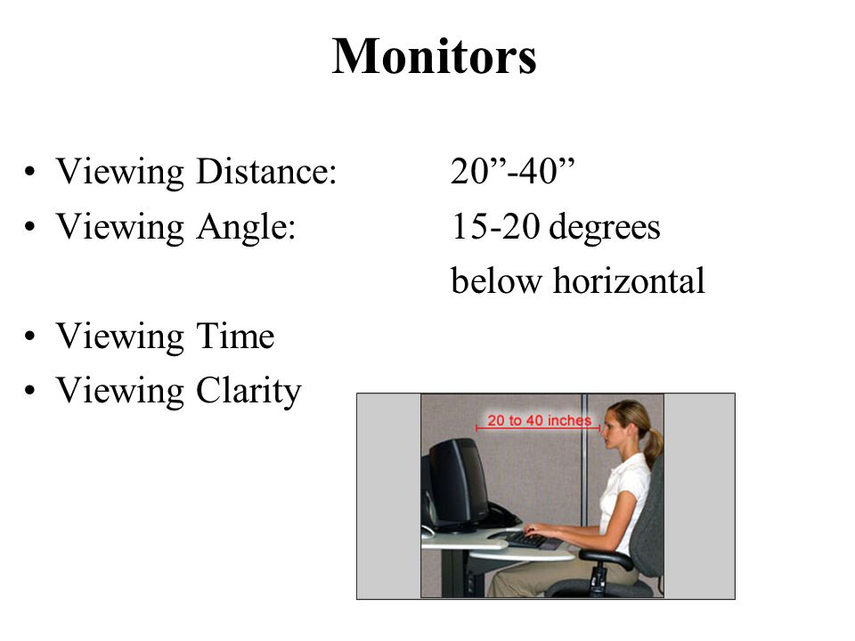 "Monitors Viewing Distance:20""-40"" Viewing Angle:15-20 degrees below horizontal Viewing Time Viewing Clarity"