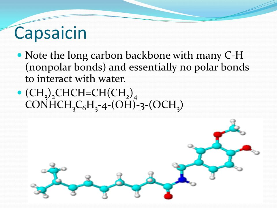 Capsaicin Note the long carbon backbone with many C-H (nonpolar bonds) and essentially no polar bonds to interact with water.