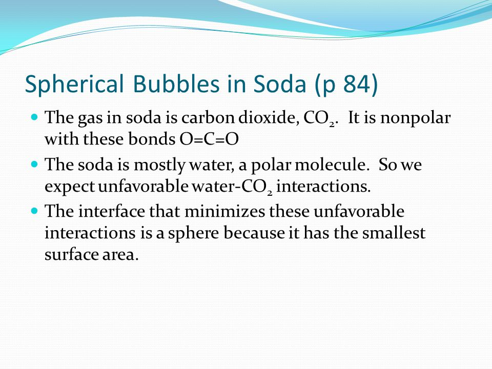 Spherical Bubbles in Soda (p 84) The gas in soda is carbon dioxide, CO 2.