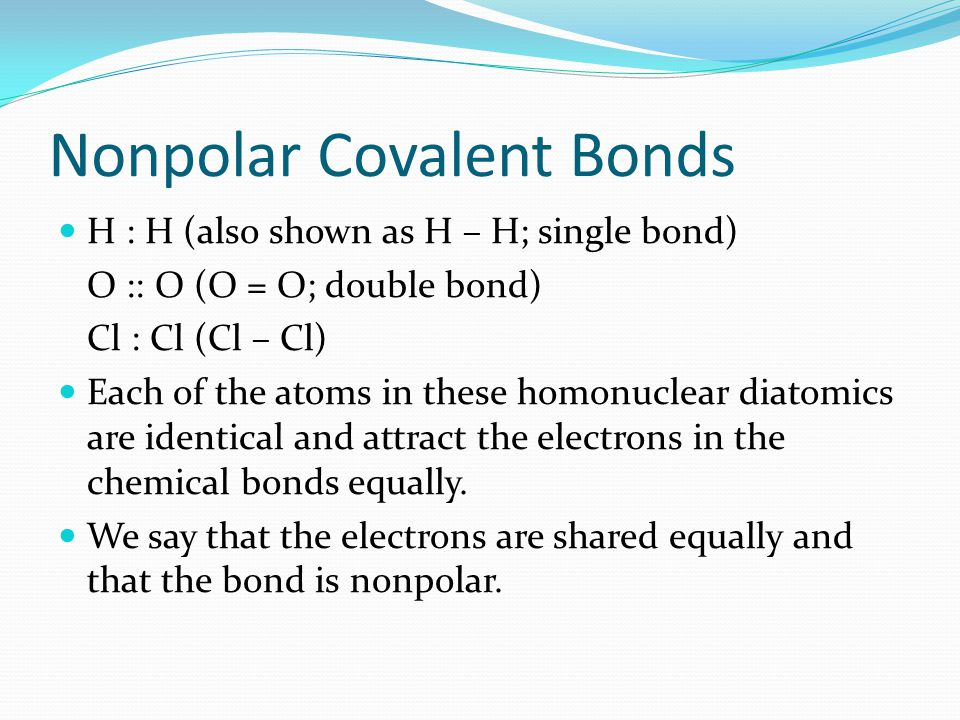Nonpolar Covalent Bonds H : H (also shown as H – H; single bond) O :: O (O = O; double bond) Cl : Cl (Cl – Cl) Each of the atoms in these homonuclear diatomics are identical and attract the electrons in the chemical bonds equally.