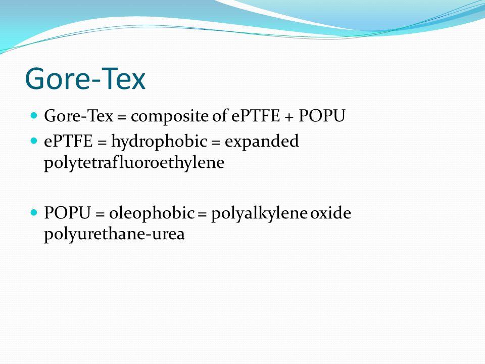 Gore-Tex Gore-Tex = composite of ePTFE + POPU ePTFE = hydrophobic = expanded polytetrafluoroethylene POPU = oleophobic = polyalkylene oxide polyurethane-urea