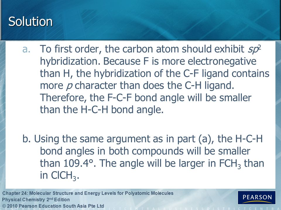 © 2010 Pearson Education South Asia Pte Ltd Physical Chemistry 2 nd Edition Chapter 24: Molecular Structure and Energy Levels for Polyatomic Molecules Solution a.To first order, the carbon atom should exhibit sp 2 hybridization.