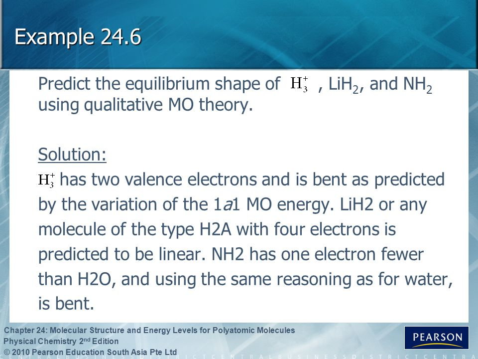 © 2010 Pearson Education South Asia Pte Ltd Physical Chemistry 2 nd Edition Chapter 24: Molecular Structure and Energy Levels for Polyatomic Molecules Example 24.6 Predict the equilibrium shape of, LiH 2, and NH 2 using qualitative MO theory.