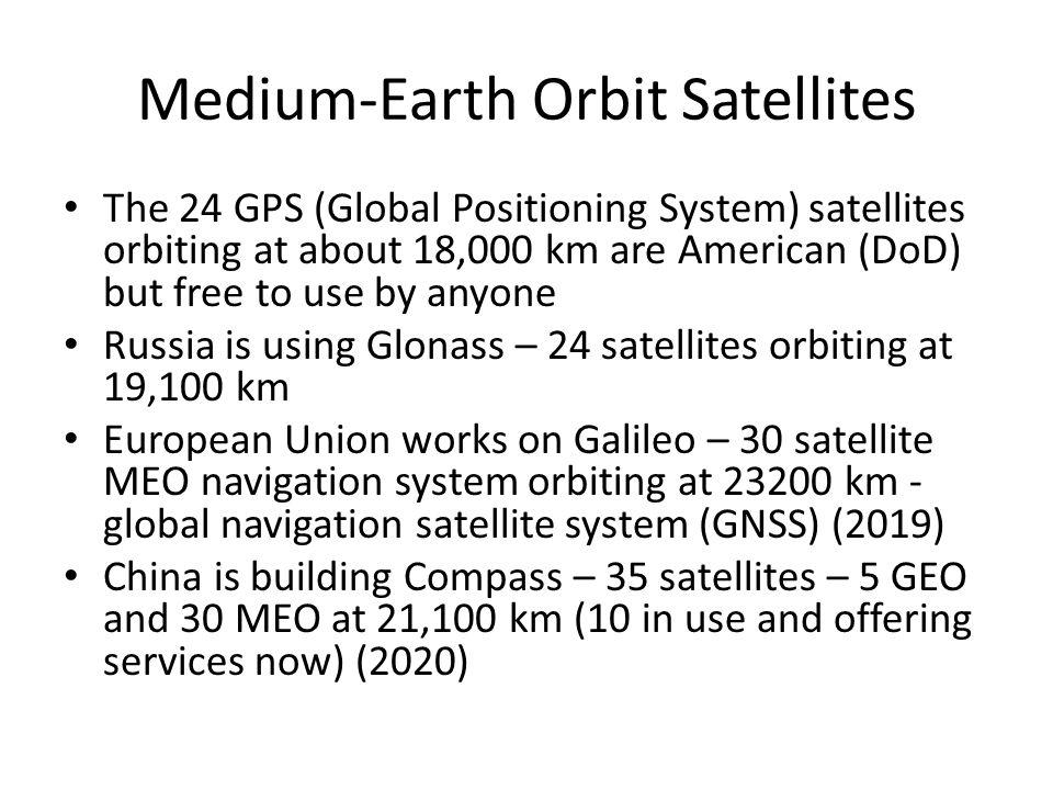 Medium-Earth Orbit Satellites The MEO (Medium-Earth Orbit) satellites are between the two Van Allen belts Takes something like 6 hours to circle the e