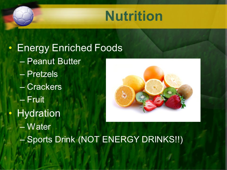 Nutrition Energy Enriched Foods –Peanut Butter –Pretzels –Crackers –Fruit Hydration –Water –Sports Drink (NOT ENERGY DRINKS!!)