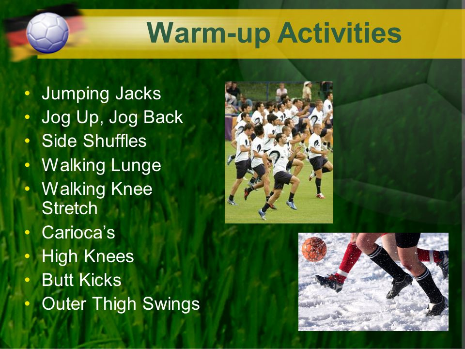 Warm-up Activities Jumping Jacks Jog Up, Jog Back Side Shuffles Walking Lunge Walking Knee Stretch Carioca's High Knees Butt Kicks Outer Thigh Swings