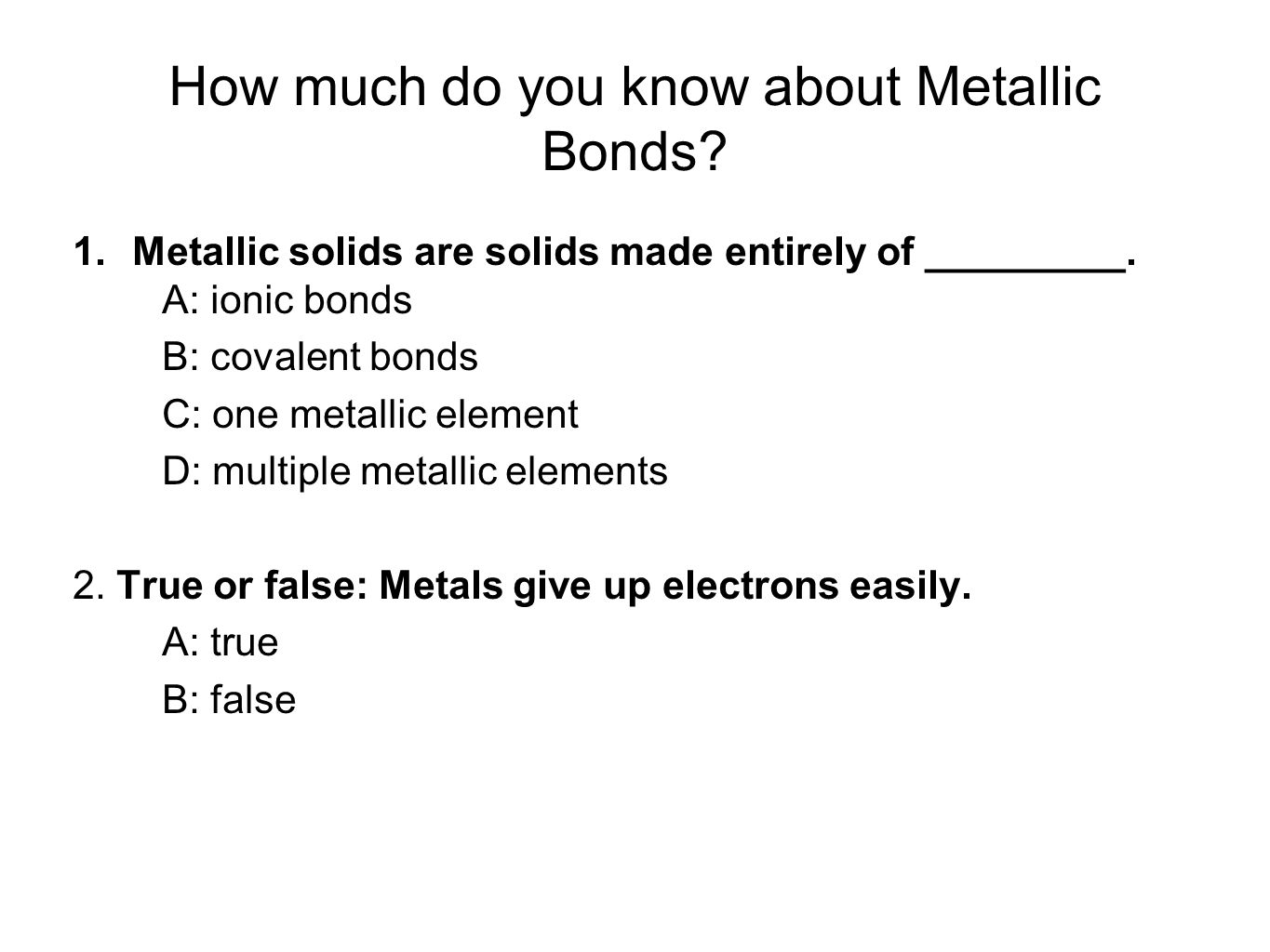 How much do you know about Metallic Bonds? 1.Metallic solids are solids made entirely of _________. A: ionic bonds B: covalent bonds C: one metallic e