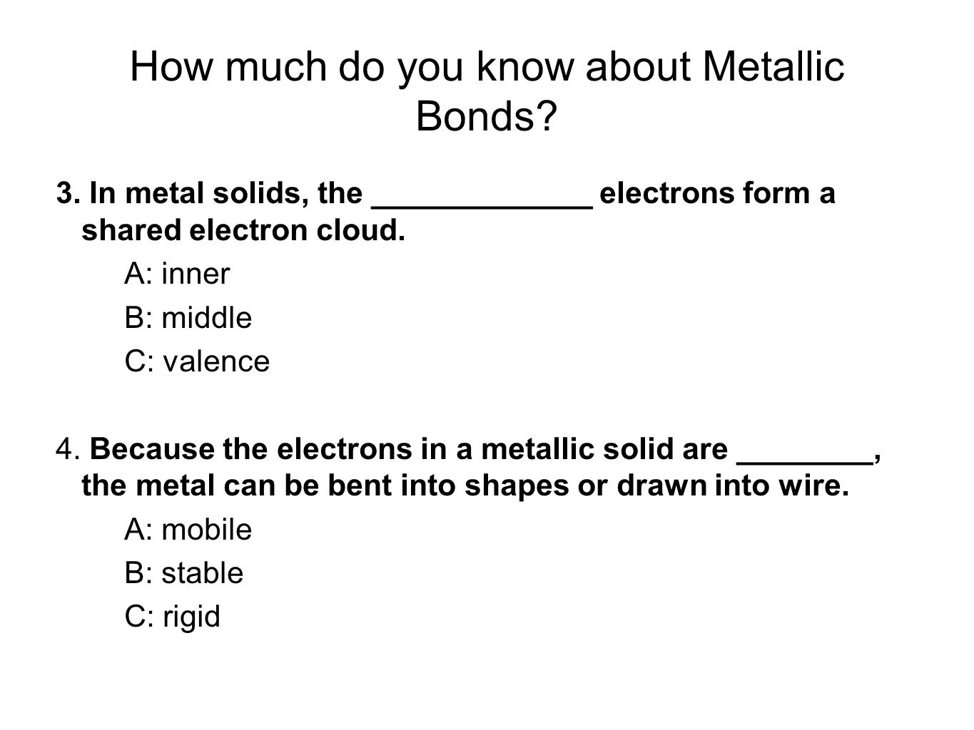 How much do you know about Metallic Bonds? 3. In metal solids, the _____________ electrons form a shared electron cloud. A: inner B: middle C: valence