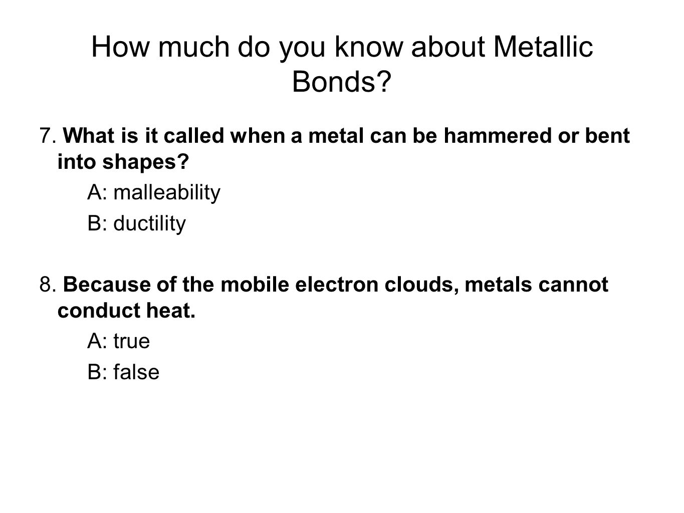 How much do you know about Metallic Bonds? 7. What is it called when a metal can be hammered or bent into shapes? A: malleability B: ductility 8. Beca