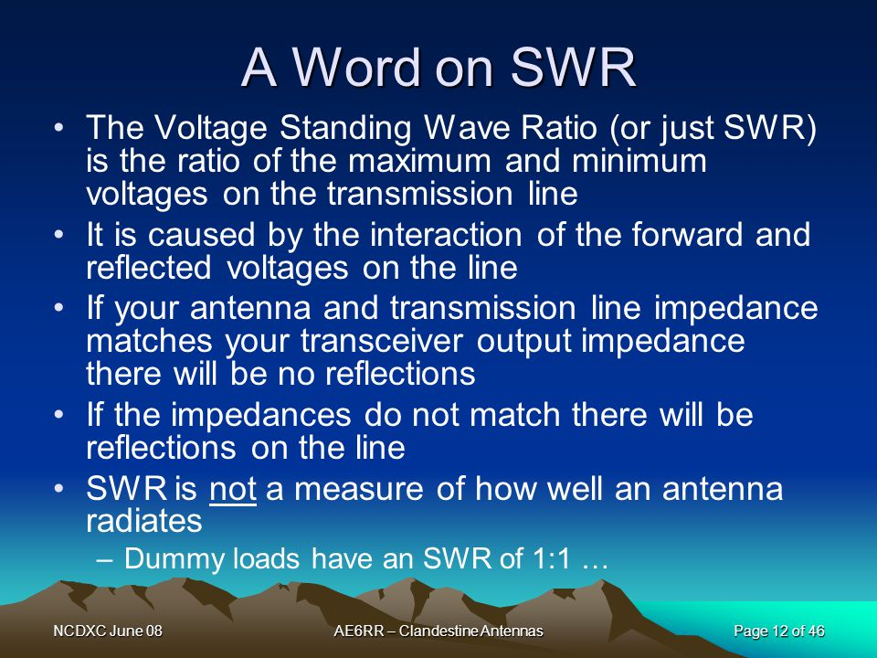 NCDXC June 08AE6RR – Clandestine AntennasPage 12 of 46 A Word on SWR The Voltage Standing Wave Ratio (or just SWR) is the ratio of the maximum and min