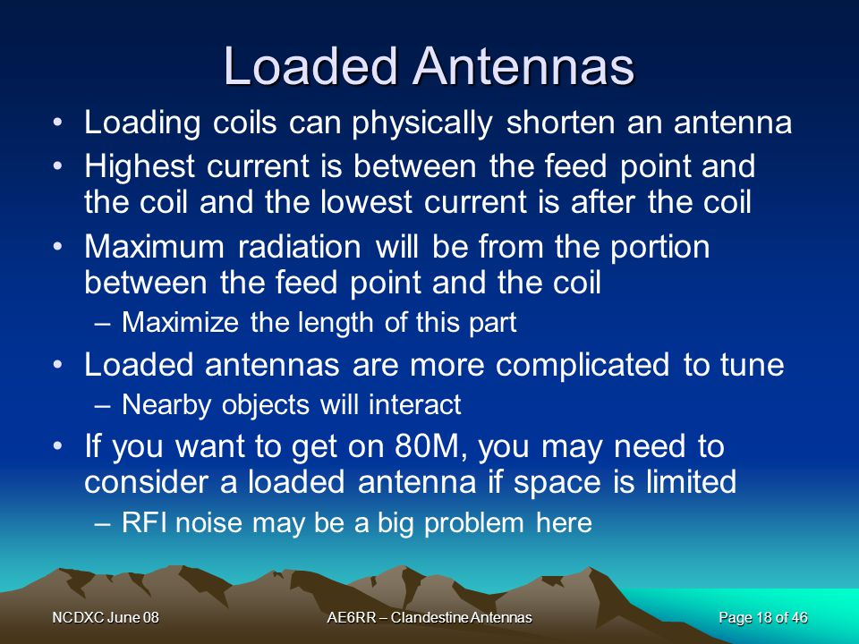 NCDXC June 08AE6RR – Clandestine AntennasPage 18 of 46 Loaded Antennas Loading coils can physically shorten an antenna Highest current is between the