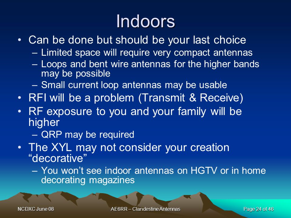 NCDXC June 08AE6RR – Clandestine AntennasPage 24 of 46 Indoors Can be done but should be your last choice –Limited space will require very compact ant