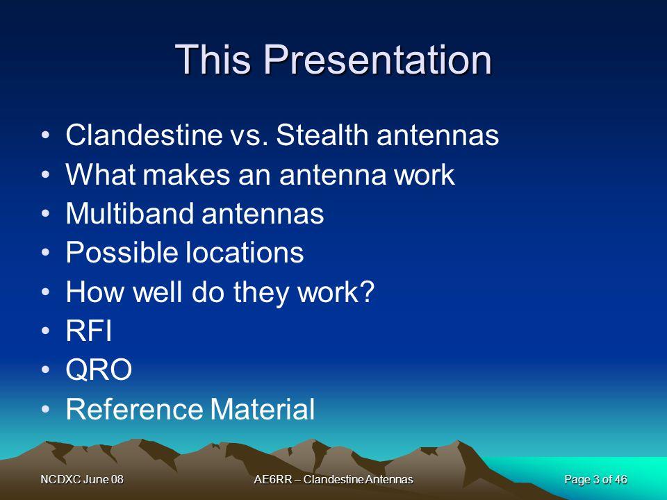 NCDXC June 08AE6RR – Clandestine AntennasPage 3 of 46 This Presentation Clandestine vs. Stealth antennas What makes an antenna work Multiband antennas