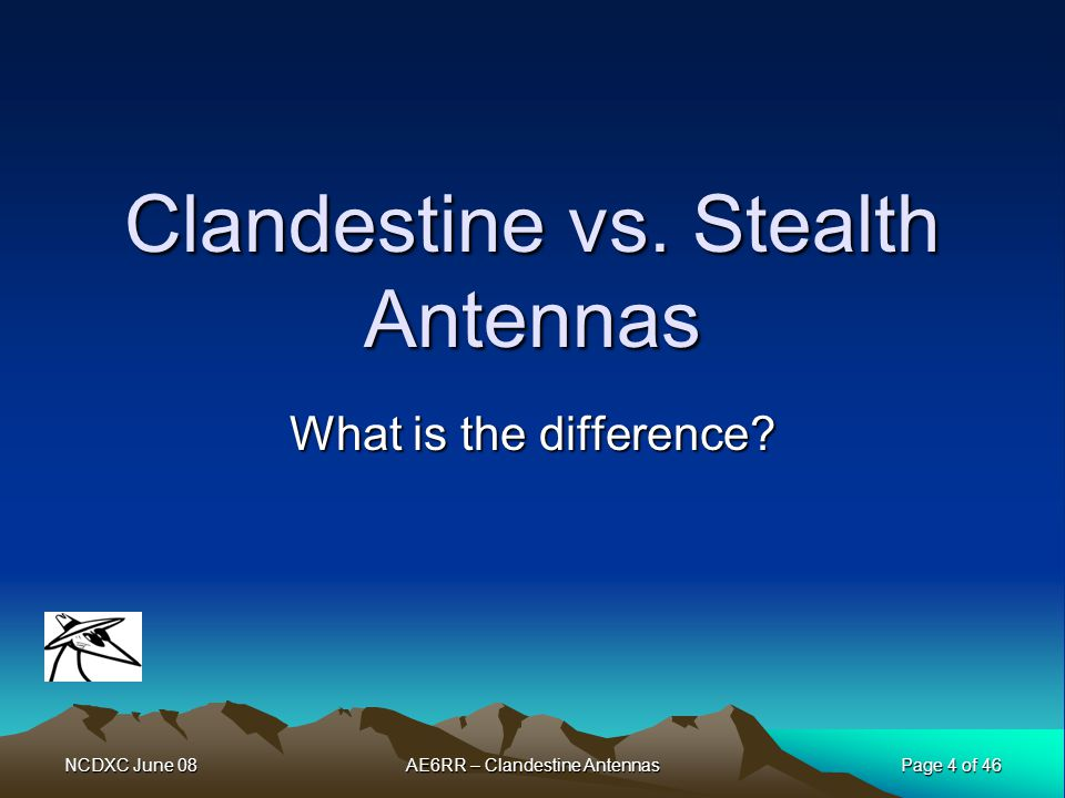 NCDXC June 08 Page 4 of 46 AE6RR – Clandestine Antennas Clandestine vs. Stealth Antennas What is the difference?