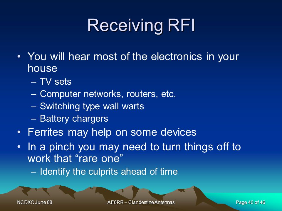 NCDXC June 08AE6RR – Clandestine AntennasPage 40 of 46 Receiving RFI You will hear most of the electronics in your house –TV sets –Computer networks,