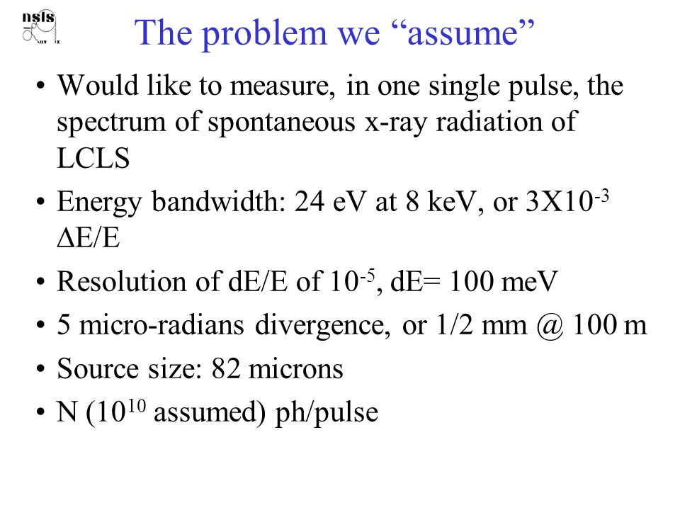 The problem we assume Would like to measure, in one single pulse, the spectrum of spontaneous x-ray radiation of LCLS Energy bandwidth: 24 eV at 8 keV, or 3X10 -3  E/E Resolution of dE/E of 10 -5, dE= 100 meV 5 micro-radians divergence, or 1/2 mm @ 100 m Source size: 82 microns N (10 10 assumed) ph/pulse