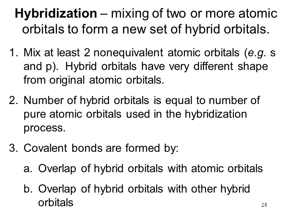 28 Hybridization – mixing of two or more atomic orbitals to form a new set of hybrid orbitals.