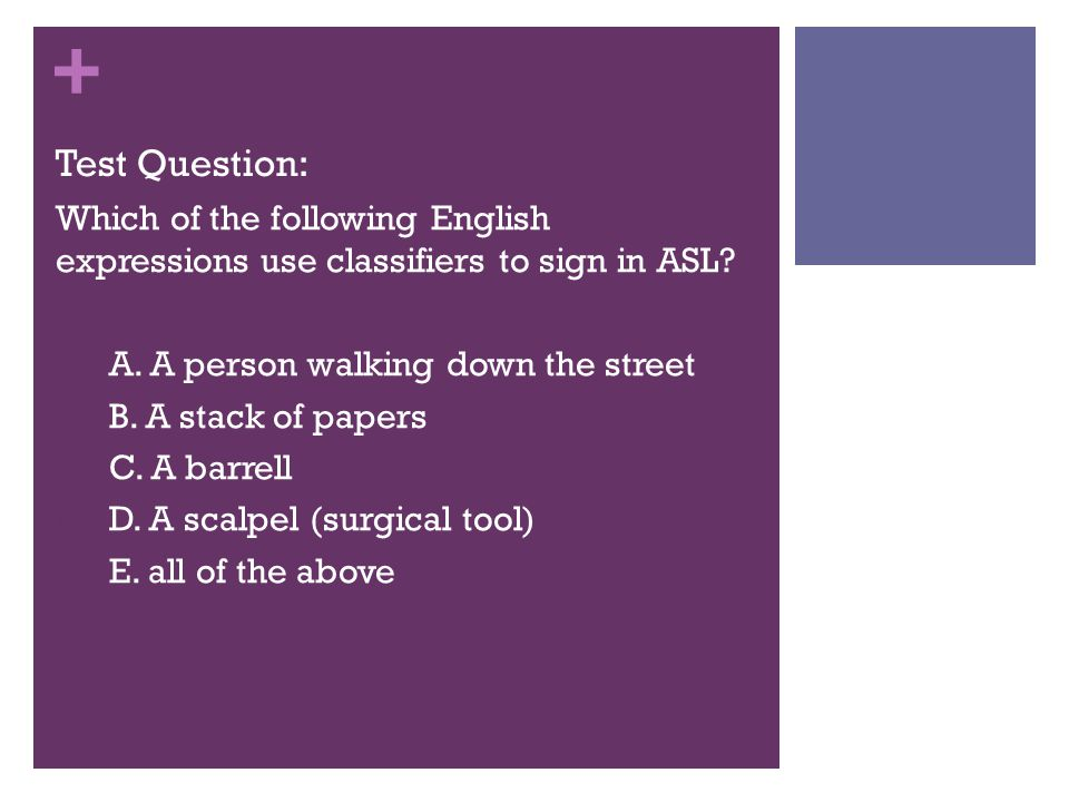 + Test Question: Which of the following English expressions use classifiers to sign in ASL? A. A. A person walking down the street B. B. A stack of pa