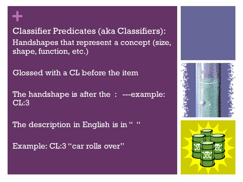+ Classifier types in ASL: Entity (semantic classifiers)- items,- types of nouns- CL:1 person walking fast , CL:bent-V row of chairs , CL:3 car parks Instrumental- tools, such as scalpel, chisel (use your hand or part of body) – CL play checkers , CL light match , CL garbage dump out Size and Shape Specifiers (descriptive classifiers): Depth and width -Perimeter shape, etc.