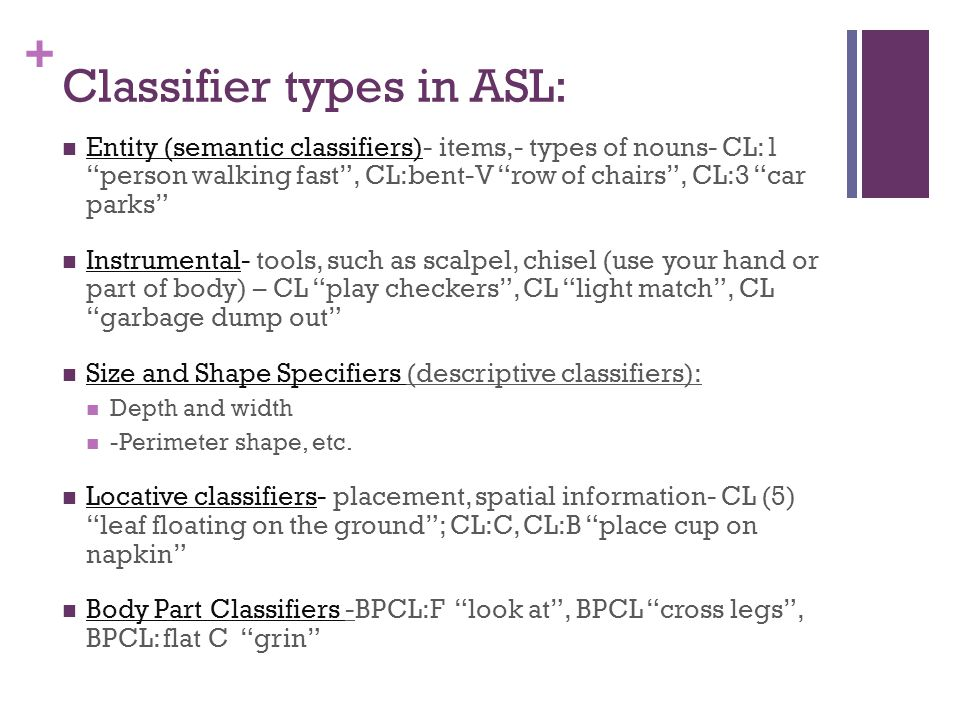 """+ Classifier types in ASL: Entity (semantic classifiers)- items,- types of nouns- CL:1 """"person walking fast"""", CL:bent-V """"row of chairs"""", CL:3 """"car par"""