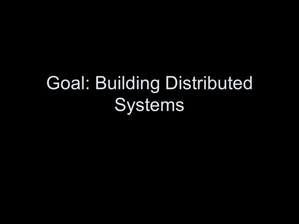 Goal: Building Distributed Systems