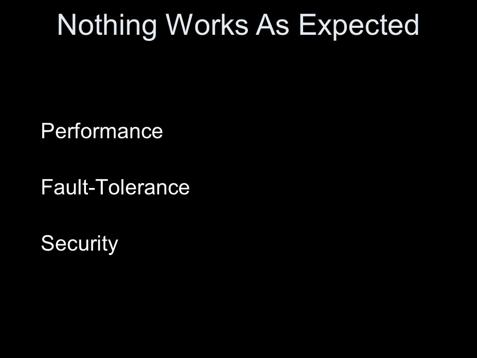 Nothing Works As Expected Performance Fault-Tolerance Security