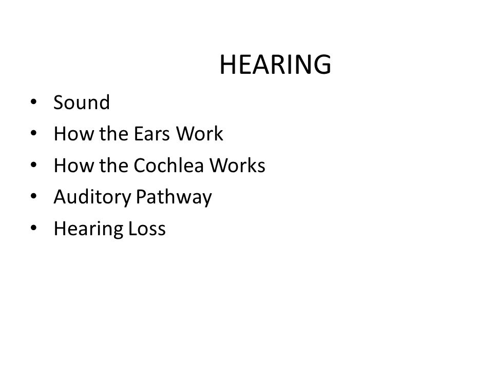 HEARING Sound How the Ears Work How the Cochlea Works Auditory Pathway Hearing Loss
