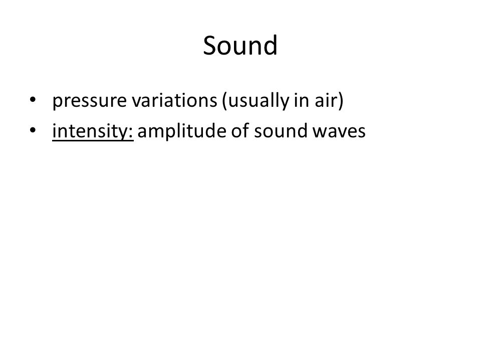 Sound pressure variations (usually in air) intensity: amplitude of sound waves
