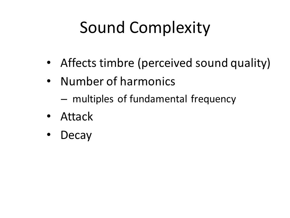 Sound Complexity Affects timbre (perceived sound quality) Number of harmonics – multiples of fundamental frequency Attack Decay