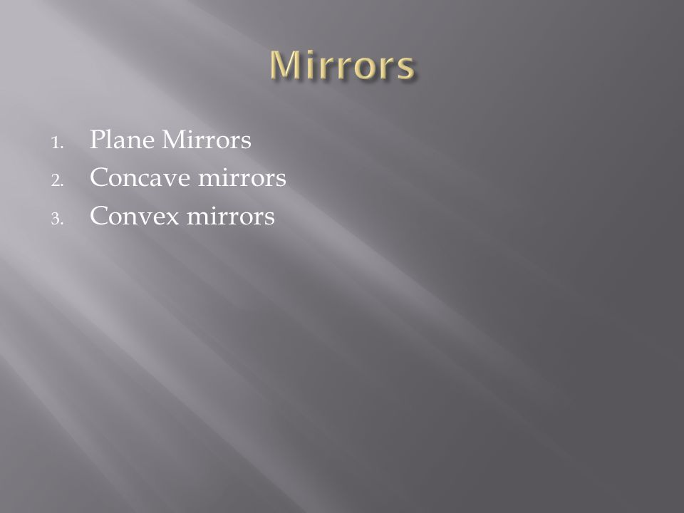 1. Plane Mirrors 2. Concave mirrors 3. Convex mirrors