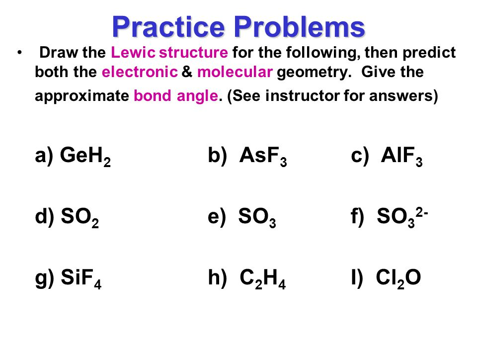 Practice Problems Draw the Lewic structure for the following, then predict both the electronic & molecular geometry.