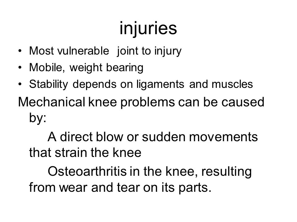 injuries Most vulnerable joint to injury Mobile, weight bearing Stability depends on ligaments and muscles Mechanical knee problems can be caused by: