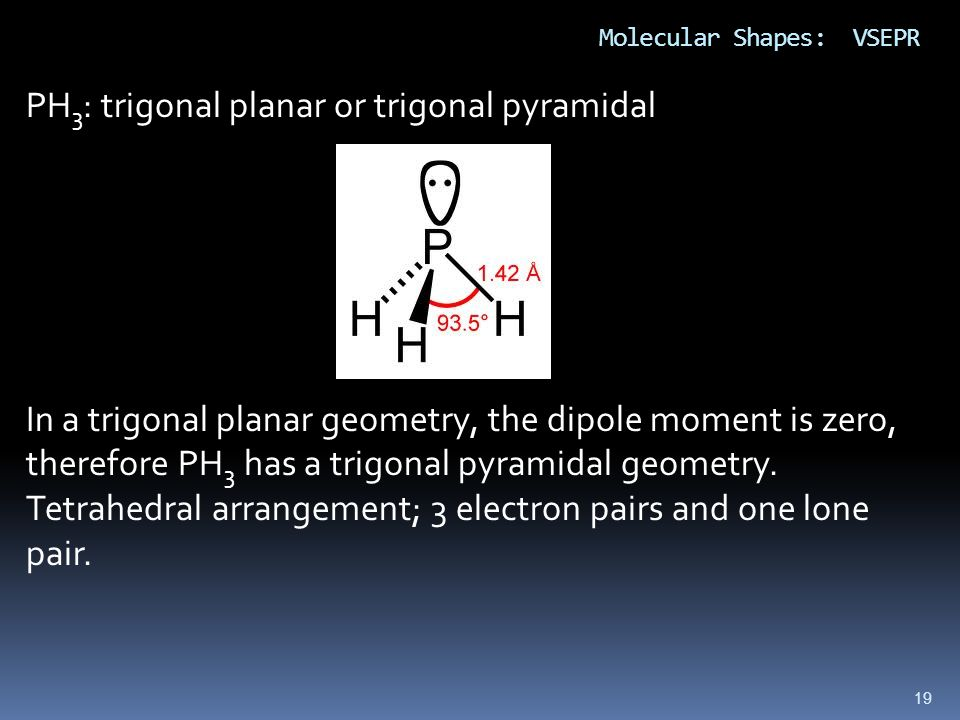 19 Molecular Shapes: VSEPR PH 3 : trigonal planar or trigonal pyramidal In a trigonal planar geometry, the dipole moment is zero, therefore PH 3 has a
