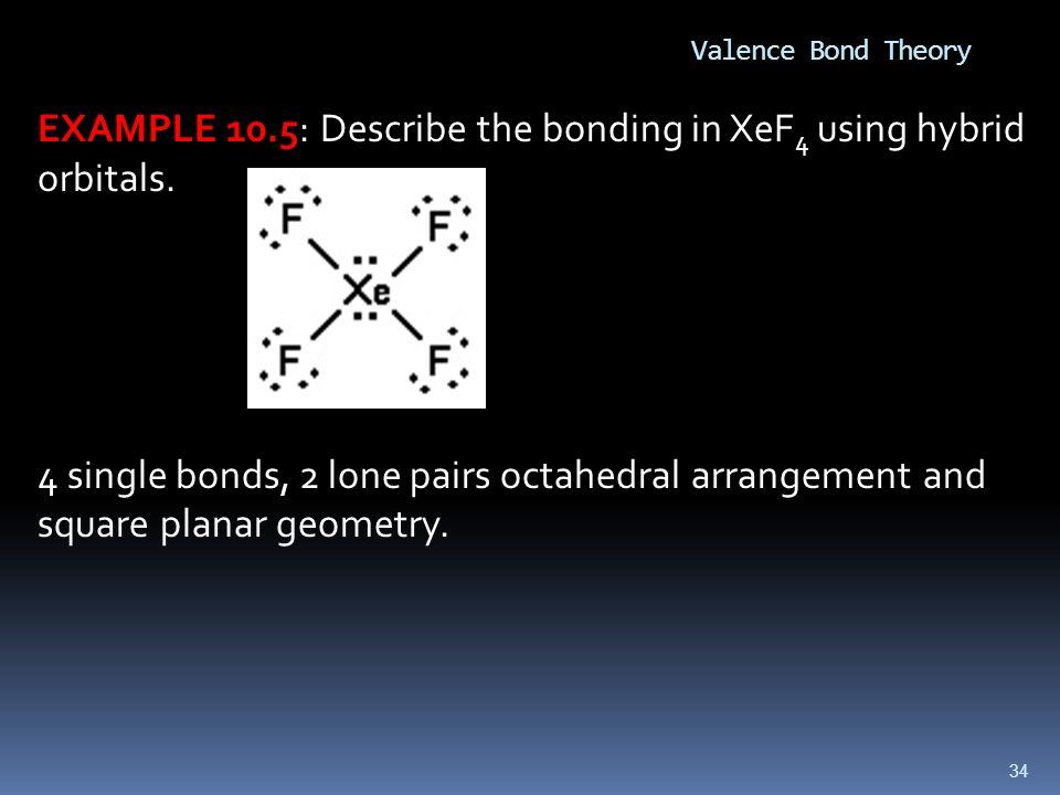 34 Valence Bond Theory EXAMPLE 10.5: Describe the bonding in XeF 4 using hybrid orbitals.