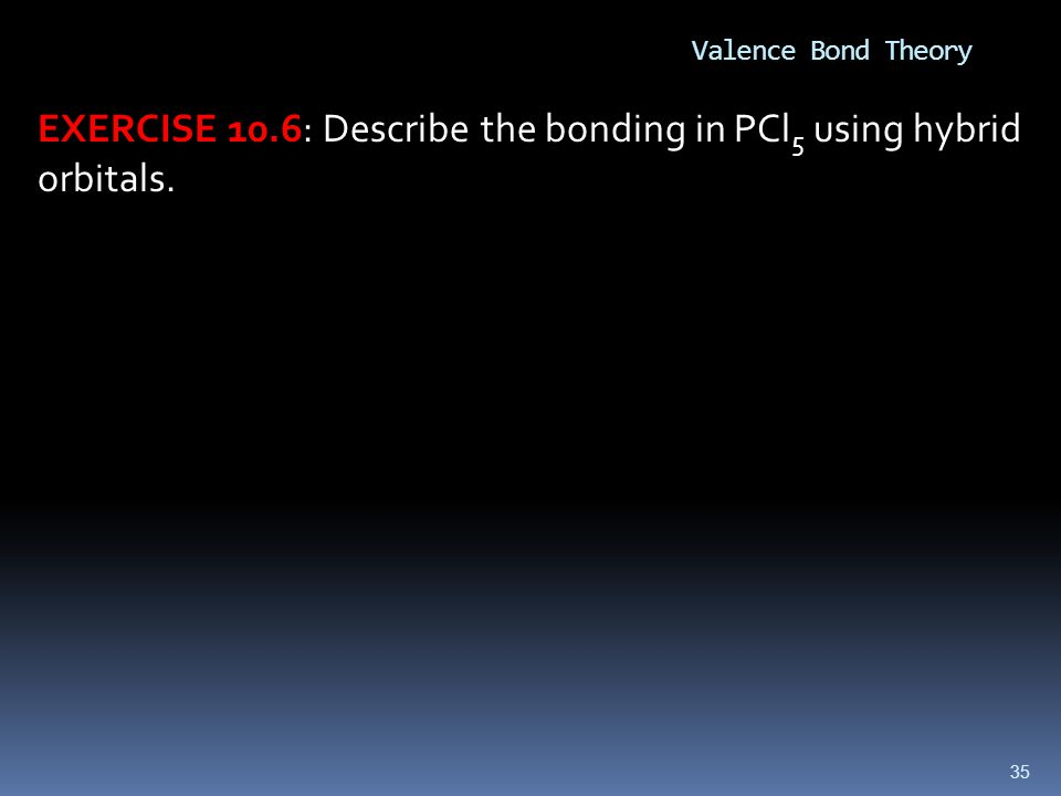 35 Valence Bond Theory EXERCISE 10.6: Describe the bonding in PCl 5 using hybrid orbitals.