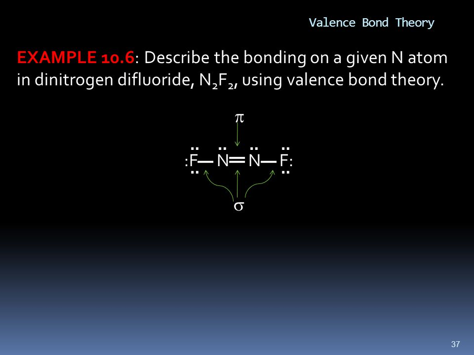 37 Valence Bond Theory EXAMPLE 10.6: Describe the bonding on a given N atom in dinitrogen difluoride, N 2 F 2, using valence bond theory.  :F N N F:
