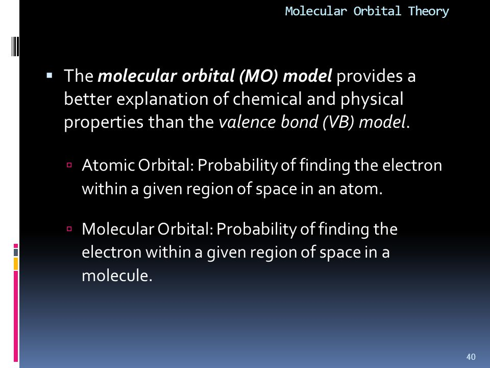 Molecular Orbital Theory  The molecular orbital (MO) model provides a better explanation of chemical and physical properties than the valence bond (V