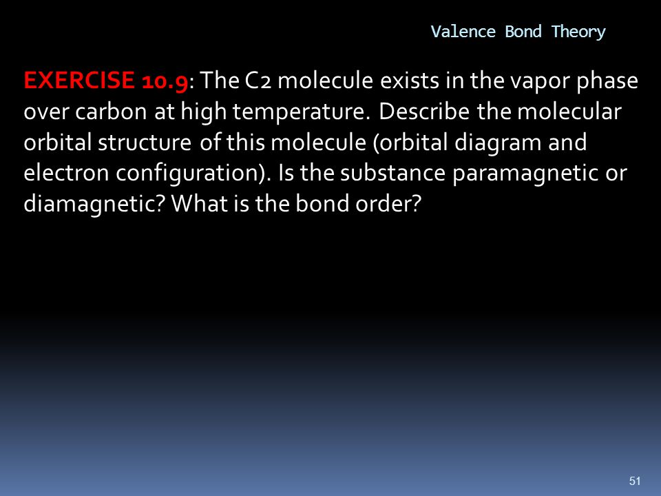 51 Valence Bond Theory EXERCISE 10.9: The C2 molecule exists in the vapor phase over carbon at high temperature. Describe the molecular orbital struct