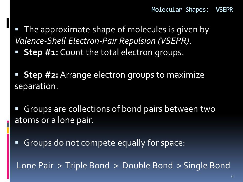 Molecular Shapes: VSEPR  The approximate shape of molecules is given by Valence-Shell Electron-Pair Repulsion (VSEPR).  Step #1: Count the total ele