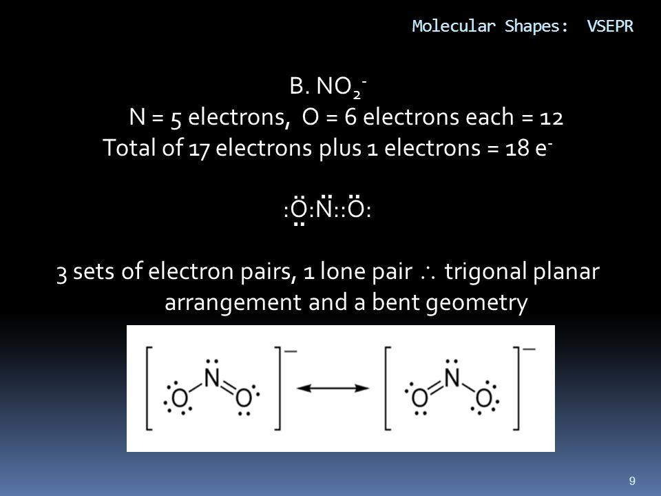 9 Molecular Shapes: VSEPR B. NO 2 - N = 5 electrons, O = 6 electrons each = 12 Total of 17 electrons plus 1 electrons = 18 e - :O:N::O: 3 sets of elec