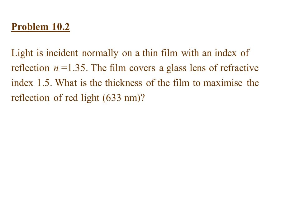 Problem 10.2 Light is incident normally on a thin film with an index of reflection n =1.35.