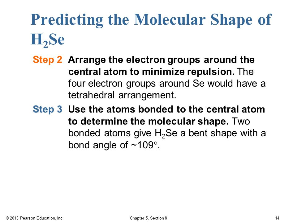 © 2013 Pearson Education, Inc. Chapter 5, Section 8 14 Predicting the Molecular Shape of H 2 Se Step 2 Arrange the electron groups around the central