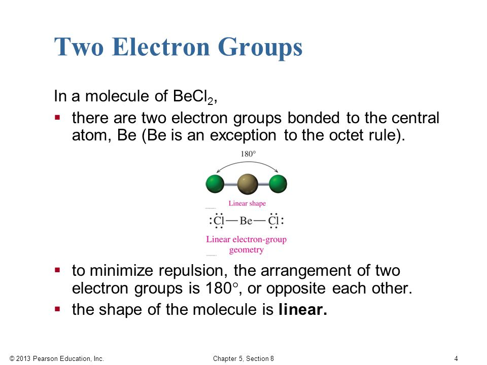 © 2013 Pearson Education, Inc. Chapter 5, Section 8 4 Two Electron Groups In a molecule of BeCl 2,  there are two electron groups bonded to the centr